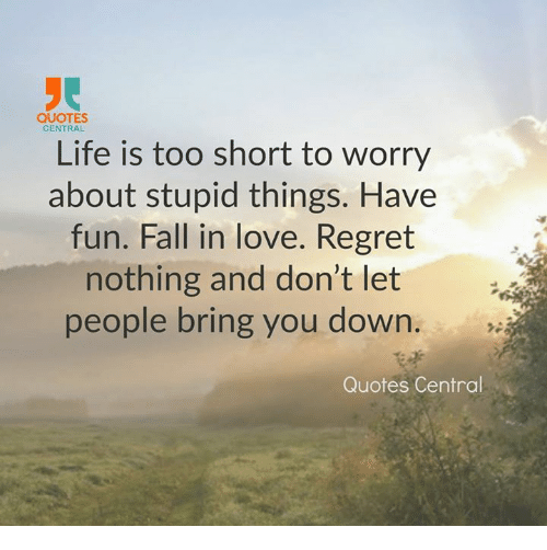 Quotes Central Life Is Too Short To Worry About Stupid Things Have
