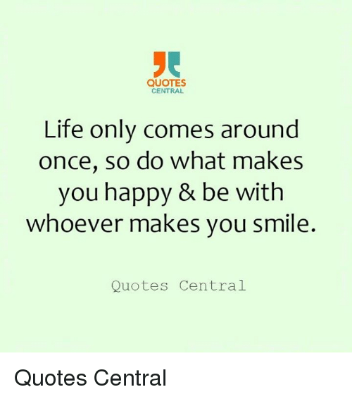 Quotes Central Life Only Comes Around Once So Do What Makes You
