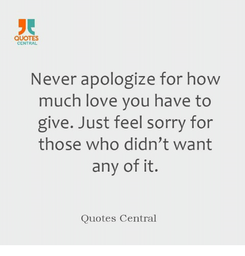 Quotes Central Never Apologize For How Much Love You Have To Give