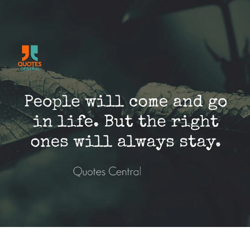 Quotes Central People Will Come And Go In Life But The Right Ones