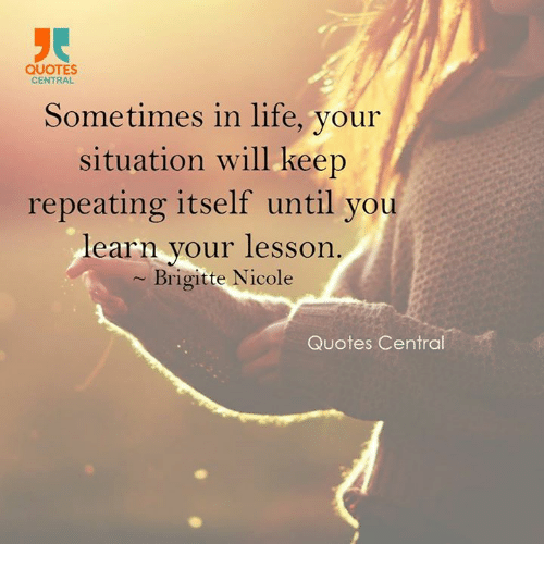 Quotes Central Sometimes In Life Your Situation Will Keep Repeating