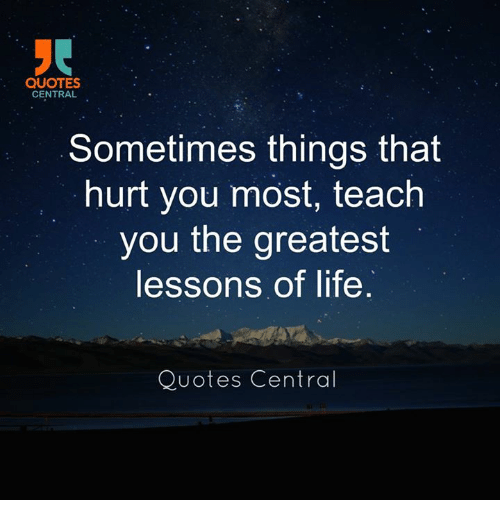 Quotes Central Sometimes Things That Hurt You Most Teach You The