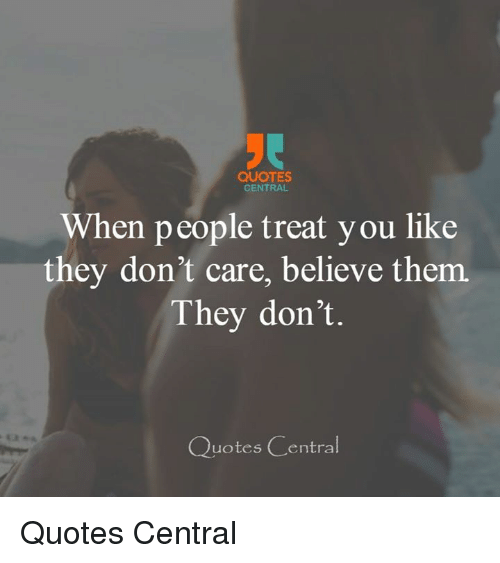 Quotes Central When People Treat You Like They Dont Care Believe