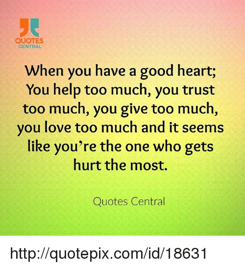 Quotes Central When You Have A Good Heart You Help Too Much You