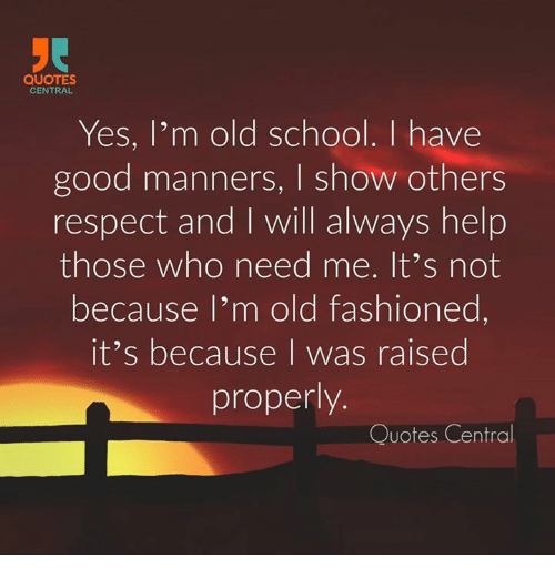 quotes central yes i m old school i have good manners l show others