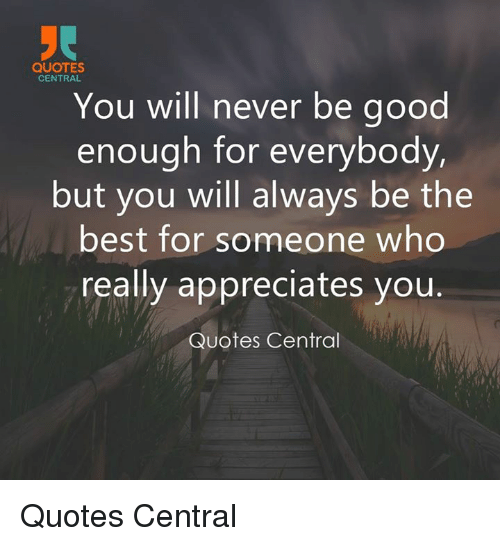 Quotes Central You Will Never Be Good Enough For Everybody But You