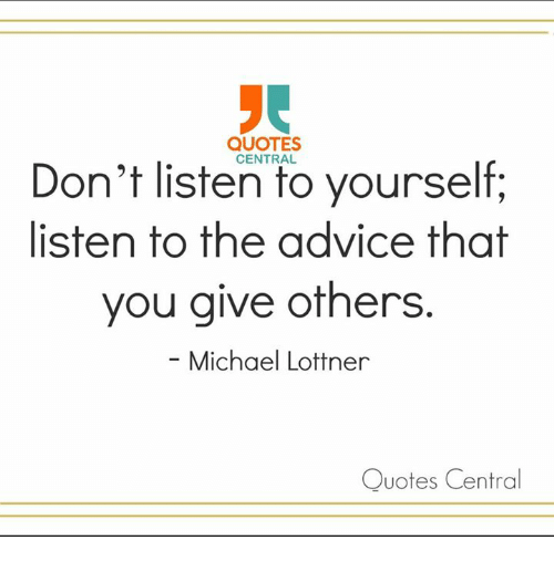 Quotes Dont Listen To Yourself Listen To The Advice That You Give