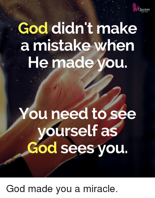 Quotes For You God Didnt Make A Mistake When He Made You You Need