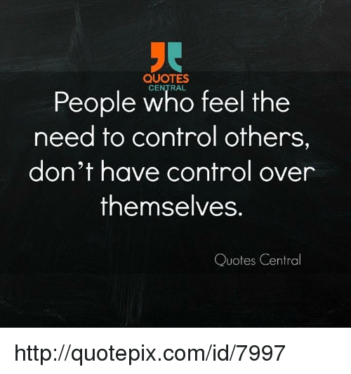 Control Quotes QUOTES People Who Feel the Need to Control Others Don't Have  Control Quotes