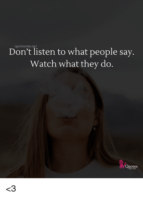 QUOTESFORUDon't Listen to What People Say Watch What They Do