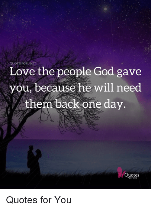 Quotesforunet Love The People God Gave You Because He Will Need Them