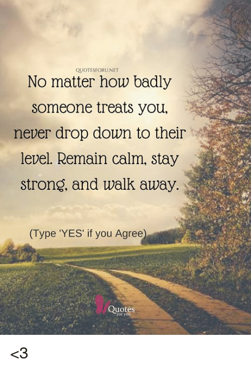Quotesforunet No Matter How Badly Someone Treats You Never Drop Down