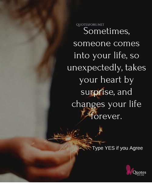 Quotesforunet Sometimes Someone Comes Into Your Life So Unexpectedly