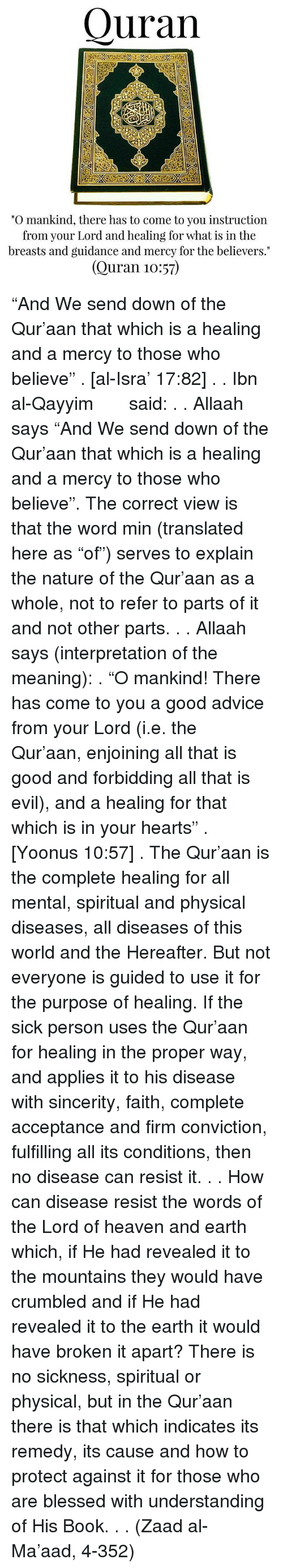 "Advice, Blessed, and Heaven: Quran  ""O mankind, there has to come to you instruction  from your Lord and healing for what is in the  breasts and guidance and mercy for the believers.""  (Quran 10:57) ""And We send down of the Qur'aan that which is a healing and a mercy to those who believe"" . [al-Isra' 17:82] . . Ibn al-Qayyim رحمه الله said: . . Allaah says ""And We send down of the Qur'aan that which is a healing and a mercy to those who believe"". The correct view is that the word min (translated here as ""of"") serves to explain the nature of the Qur'aan as a whole, not to refer to parts of it and not other parts. . . Allaah says (interpretation of the meaning): . ""O mankind! There has come to you a good advice from your Lord (i.e. the Qur'aan, enjoining all that is good and forbidding all that is evil), and a healing for that which is in your hearts"" . [Yoonus 10:57] . The Qur'aan is the complete healing for all mental, spiritual and physical diseases, all diseases of this world and the Hereafter. But not everyone is guided to use it for the purpose of healing. If the sick person uses the Qur'aan for healing in the proper way, and applies it to his disease with sincerity, faith, complete acceptance and firm conviction, fulfilling all its conditions, then no disease can resist it. . . How can disease resist the words of the Lord of heaven and earth which, if He had revealed it to the mountains they would have crumbled and if He had revealed it to the earth it would have broken it apart? There is no sickness, spiritual or physical, but in the Qur'aan there is that which indicates its remedy, its cause and how to protect against it for those who are blessed with understanding of His Book. . . (Zaad al-Ma'aad, 4-352)"