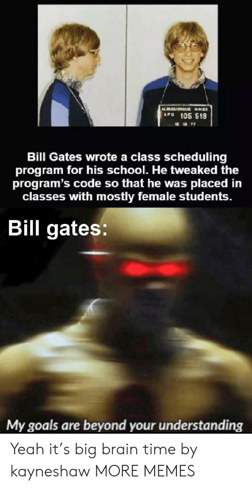 Bill Gates, Dank, and Goals: QURGUE NNEX  APD 105 519  Bill Gates wrote a class scheduling  program for his school. He tweaked the  program's code so that he was  classes with mostly female students.  placed in  Bill gates:  My goals are beyond your understanding Yeah it's big brain time by kayneshaw MORE MEMES