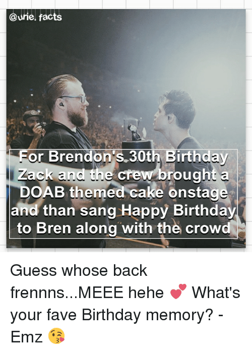Birthday, Facts, and Memes: Qurie facts  Eor Brendon's 30th Birthday  Zack and the crew brought a  DOAB themed cake onstage  and than sang Happy Birthday  to Bren along with the crow Guess whose back frennns...MEEE hehe 💕 What's your fave Birthday memory? - Emz 😘