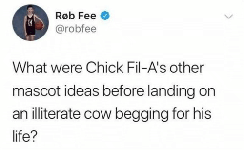 Life, Cow, and Ideas: Røb Fee  @robfee  What were Chick Fil-A's other  mascot ideas before landing on  an illiterate cow begging for his  life?