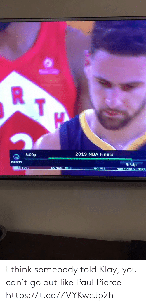 Finals, Memes, and Nba: R  2019 NBA Finals  8:00p  DIRECTV  9:54p  NBA FINALS- TOR L  TO: 4  BONUS TO: 3  BONUS I think somebody told Klay, you can't go out like Paul Pierce https://t.co/ZVYKwcJp2h