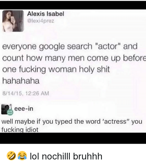 """Fucking, Google, and Lol: R Alexis Isabel  @lexi4prez  everyone google search """"actor"""" and  count how many men come up before  one fucking woman holy shit  hahahaha  8/14/15, 12:26 AM  eee-in  well maybe if you typed the word 'actress' you  fucking idiot 🤣😂 lol nochilll bruhhh"""