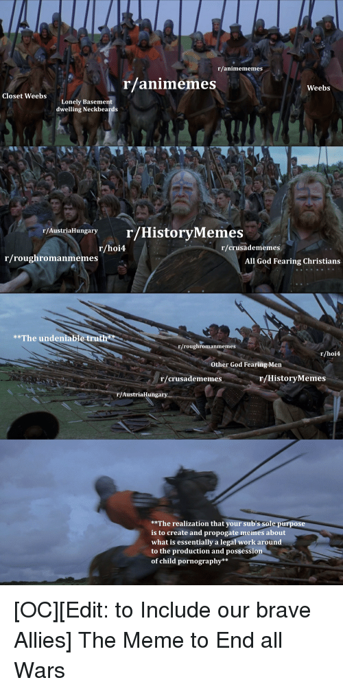 God, Meme, and Memes: r/animememes  rlanimemes  Weebs  Closet WeebsLonely Basement  dwelling Neckbea  r/AustriaHungary  r/HistoryMemes  r/hoi4  r/crusadememes  r/roughromanmemes  All God Fearing Christians  **The undeniable truth  r/roughromanmemes  r/hoi4  Other God Fearing Men  r/crusadememes  r/HistoryMemes  /AustriaHungary  **The realization that your sub's sole purpose  is to create and propogate memes about  what is essentially a legal work around  to the production and possession  of child pornography**