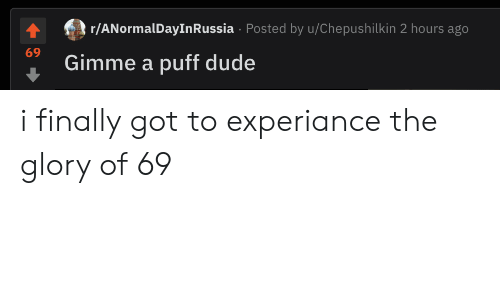 Dude, Got, and Glory: r/ANormalDayInRussia Posted by u/Chepushilkin 2 hours ago  69  Gimme a puff dude i finally got to experiance the glory of 69