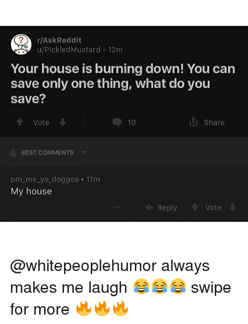 Memes, My House, and Reddit: r/Ask Reddit  u/Pickled Mustard 12m  Your house is burning down! You can  save only one thing, what do you  save?  Vote  Share  10  BEST COMMENTS  pm me yo doggos 11m  My house  Reply  Vote @whitepeoplehumor always makes me laugh 😂😂😂 swipe for more 🔥🔥🔥