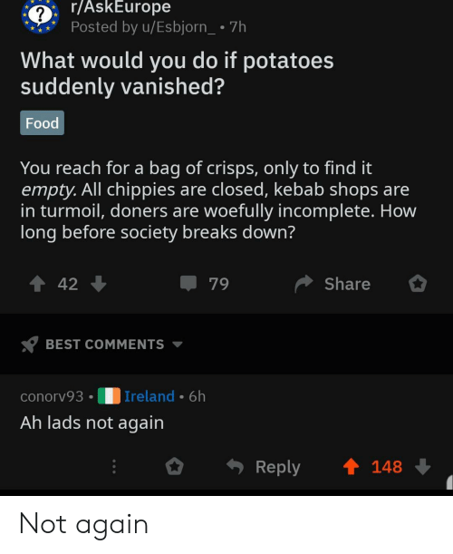 Food, Best, and History: r/AskEurope  ?  Posted by u/Esbjorn_ 7h  What would you do if potatoes  suddenly vanished?  Food  You reach for a bag of crisps, only to find it  empty.All chippies are closed, kebab shops are  in turmoil, doners are woefully incomplete. How  long before society breaks down?  Share  79  42  BEST COMMENTS  | Ireland 6h  conorv93  Ah lads not again  Reply  148 Not again