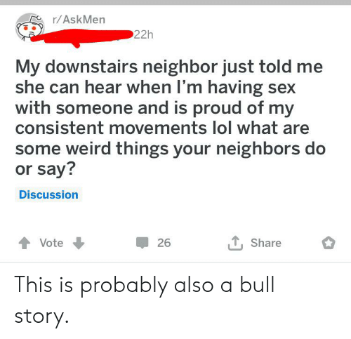 Lol, Sex, and Weird: r/AskMen  22h  My downstairs neighbor just told me  she can hear when I'm having sex  with someone and is proud of my  consistent movements lol what are  some weird things your neighbors do  or say?  Discussion  T,Share  Vote  26 This is probably also a bull story.