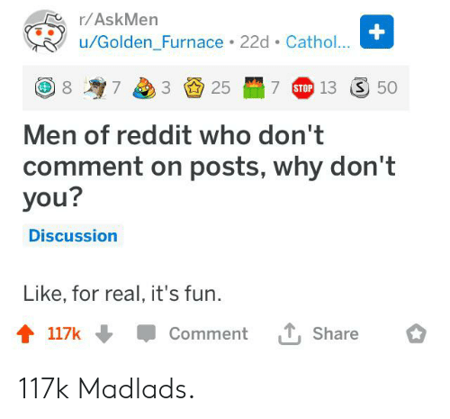 Reddit, Askmen, and Fun: r/AskMen  +  /Golden_Furnace 22d Cathol...  7 STOP 13  S 50  25  7  Men of reddit who don't  comment on posts, why don't  you?  Discussion  Like, for real, it's fun  T, Share  117k  Comment 117k Madlads.
