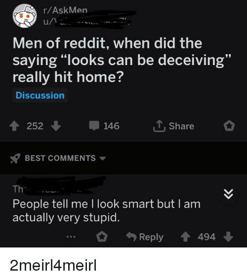 """Reddit, Best, and Home: r/AskMen  Men of reddit, when did the  saying """"looks can be deceiving""""  really hit home?  Discussion  19  ↑ 252 ↓  146  ut, share  BEST COMMENTS ▼  Th  People tell me I look smart but  actually very stupid.  I am  0 4) Reply會494"""
