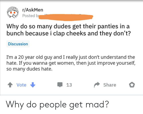Women, Mad, and Old: r/AskMen  Posted b  Why do so many dudes get their panties in a  bunch because i clap cheeks and they don't?  Discussion  I'm a 20 year old guy and I really just don't understand the  hate. If you wanna get women, then just improve yourself,  so many dudes hate.  Share  Vote  13 Why do people get mad?