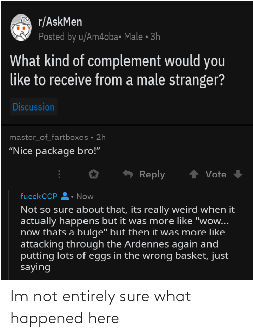 """Weird, Wow, and History: r/AskMen  Posted by u/Am4oba• Male • 3h  What kind of complement would you  like to receive from a male stranger?  Discussion  master_of_fartboxes • 2h  """"Nice package bro!""""  Reply  Vote  fucckCCP  Now  Not so sure about that, its really weird when it  actually happens but it was more like """"wow...  now thats a bulge"""" but then it was more like  attacking through the Ardennes again and  putting lots of eggs in the wrong basket, just  saying Im not entirely sure what happened here"""