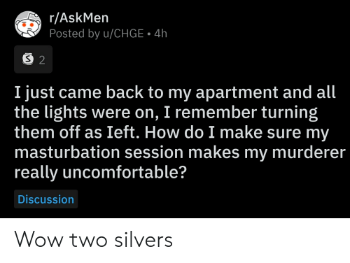 Wow, All The, and Askmen: r/AskMen  Posted by u/CHGE 4h  S 2  I just came back to my apartment and all  the lights were on, I remember turning  them off as Ieft. How do I make sure my  masturbation session makes my murderer  really uncomfortable?  Discussion Wow two silvers