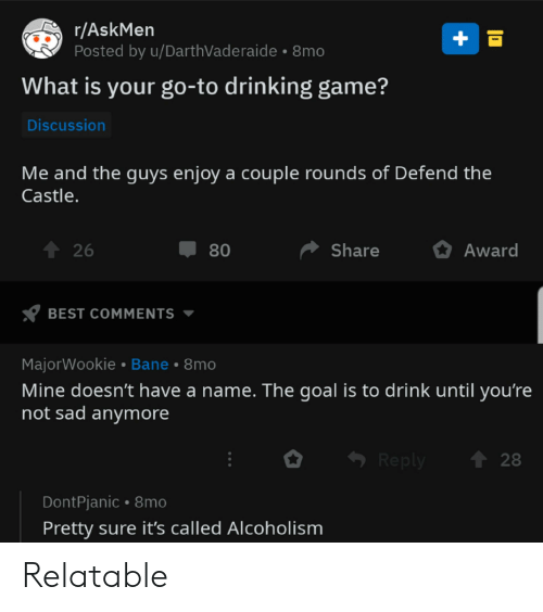Bane, Drinking, and Best: r/AskMen  Posted by u/DarthVaderaide  8mo  What is your go-to drinking game?  Discussion  Me and the guys enjoy a couple rounds of Defend the  Castle.  26  Share  80  Award  BEST COMMENTS  MajorWookie Bane 8mo  Mine doesn't have a name. The goal is to drink until you're  not sad anymore  28  Reply  DontPjanic 8mo  Pretty sure it's called Alcoholism Relatable
