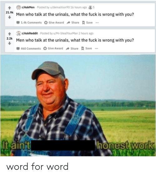 Work, Word, and Dank Memes: r/AskMen Posted by u/demalition 90 16 hours ago  5  21.9k Men who talk at the urinals, what the fuck is wrong with you?  1.4k Comments  Give Award Share Save..  r/AskReddit Posted by u/Mr-StealYourMan 2 hours ago  2.2k  Men who talk at the urinals, what the fuck is wrong with you?  460 Comments Give Award Share Save  honest work  ltain't word for word