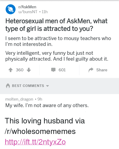 """Funny, Best, and Girl: r/AskMen  u/bunsNT 11h  Heterosexual men of AskMen, what  type of girl is attracted to you?  I seem to be attractive to mousy teachers who  I'm not interested in  Very intelligent, very funny but just not  physically attracted. And l feel guilty about it  360  601  Share  BEST COMMENTS  molten dragon9h  My wife. l'm not aware of any others <p>This loving husband via /r/wholesomememes <a href=""""http://ift.tt/2ntyxZo"""">http://ift.tt/2ntyxZo</a></p>"""