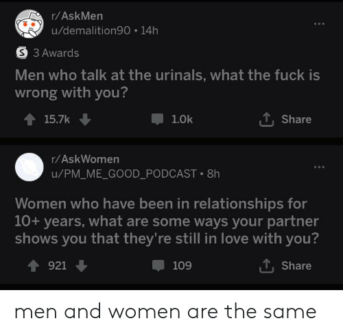Love, Reddit, and Relationships: r/AskMen  u/demalition90 14h  S 3 Awards  Men who talk at the urinals, what the fuck is  wrong with you?  ,Share  15.7k  1.0k  r/AskWomen  u/PM_ME_GOOD_PODCAST 8h  Women who have been in relationships for  10+ years, what are some ways your partner  shows you that they're still in love with you?  921  109  Share men and women are the same