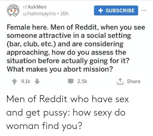 Club, Reddit, and Sex: r/AskMen  u/nahmsayins . 16h  + SUBSCRIBE  Female here. Men of Reddit, when you see  someone attractive in a social setting  (bar, club, etc.) and are considering  approaching, how do you assess the  situation before actually going for it?  What makes you abort mission?  9.1k  2.5k  T, Share Men of Reddit who have sex and get pussy: how sexy do woman find you?