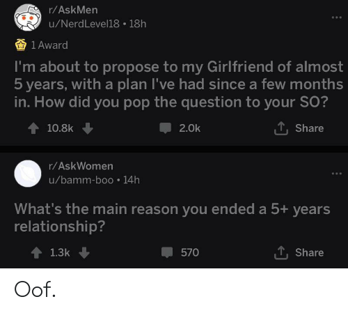Boo, Pop, and Girlfriend: r/AskMen  u/NerdLevell18 18h  1 Award  I'm about to propose to my Girlfriend of almost  5 years, with a plan I've had since a few months  in. How did you pop the question to your O?  10.8k  2.0k  Share  r/AskWomen  u/bamm-boo 14h  What's the main reason you ended a 5+ years  relationship?  1.3k  570  Share Oof.
