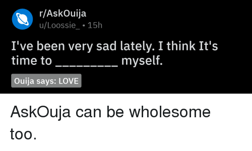 Love, Ouija, and Time: r/AskOuija  u/Loossie 15h  I've been very sad lately. I think It's  time to  _ myself.  Ouija says: LOVE AskOuja can be wholesome too.