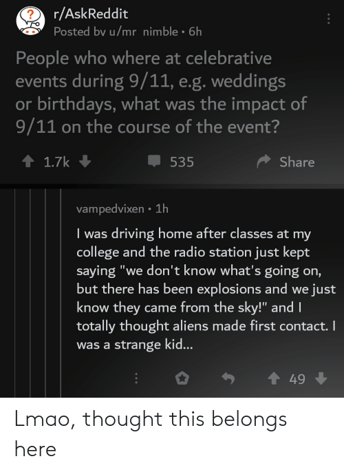 """9/11, College, and Driving: r/AskReddit  Posted bv u/mr nimble 6h  People who where at celebrative  events during 9/11, e.g. weddings  or birthdays, what was the impact of  9/11 on the course of the event?  1.7k  Share  535  vampedvixen 1h  driving home after classes at my  college and the radio station just kept  saying """"we don't know what's going on,  but there has been explosions and we just  know they came from the sky!"""" and I  totally thought aliens made first contact. I  strange ki...  I was  was a  49 Lmao, thought this belongs here"""