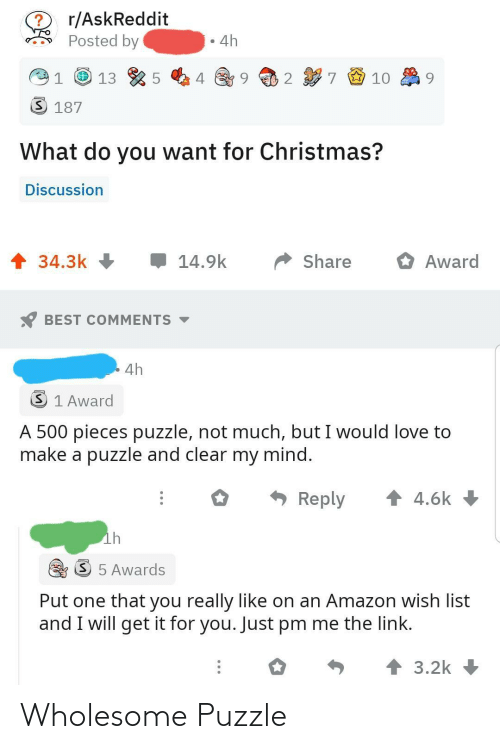 Amazon, Christmas, and Love: r/AskReddit  Posted by  4h  7 9 10  2  3 187  What do you want for Christmas?  Discussion  1 34.3k +  14.9k  Share  Award  BEST COMMENTS -  4h  3 1 Award  A 500 pieces puzzle, not much, but I would love to  make a puzzle and clear my mind.  * Reply  1 4.6k  ih  S 5 Awards  Put one that you really like on an Amazon wish list  and I will get it for you. Just pm me the link.  个3.2k Wholesome Puzzle