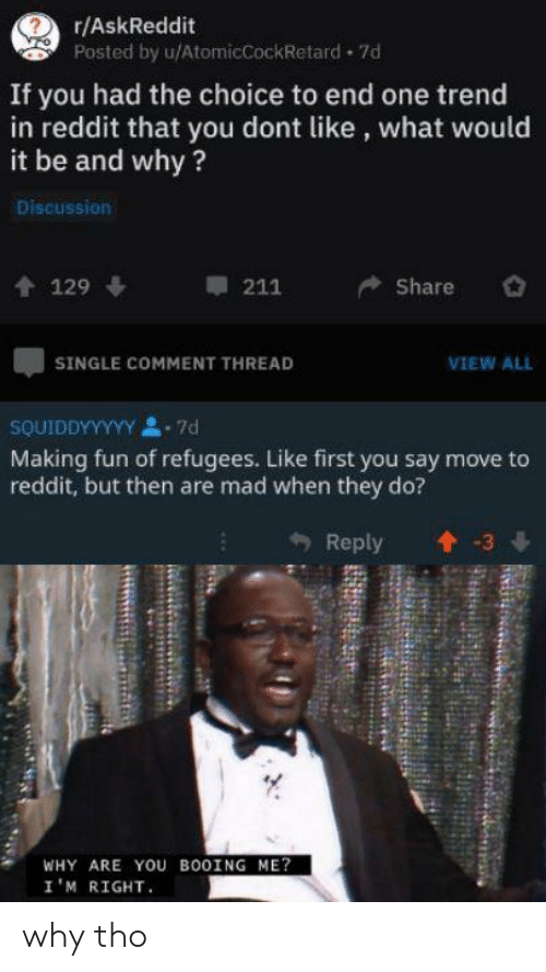 Reddit, Mad, and Single: r/AskReddit  Posted by u/AtomicCockRetard 7d  If you had the choice to end one trend  in reddit that you dont like, what would  it be and why?  Discussion  211  Share  129  VIEW ALL  SINGLE COMMENT THREAD  SOUIDDYYYYY  -7d  Making fun of refugees. Like first you say move to  reddit, but then are mad when they do?  Reply  3  WHY ARE YOU BOOING ME?  I'M RIGHT why tho