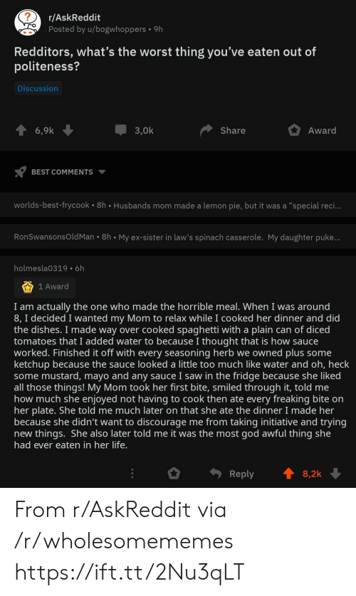 """God, Life, and Saw: r/AskReddit  Posted by u/bogwhoppers  9h  Redditors, what's the worst thing you've eaten out of  politeness?  Discussion  3,0k  Award  6,9k  Share  BEST COMMENTS  worlds-best-frycook 8h Husbands mom made a lemon pie, but it was a """"special reci...  RonSwansonsOld Man 8h My ex-sister in law's spinach casserole. My daughter puke...  holmesla0319 6h  1 Award  I am actually the one who made the horrible meal. When I was around  8, I decided I wanted my Mom to relax while I cooked her dinner and did  the dishes. I made way over cooked spaghetti with a plain can of diced  tomatoes that I added water to because I thought that is how sauce  worked. Finished it off with every seasoning herb we owned plus some  ketchup because the sauce looked a little too much like water and oh, heck  some mustard, mayo and any sauce I saw in the fridge because she liked  all those things! My Mom took her first bite, smiled through it, told me  how much she enjoyed not having to cook then ate every freaking bite on  her plate. She told me much later on that she ate the dinner I made her  because she didn't want to discourage me from taking initiative and trying  new things. She also later told me it was the most god awful thing she  had ever eaten in her life.  Reply  8,2k From r/AskReddit via /r/wholesomememes https://ift.tt/2Nu3qLT"""