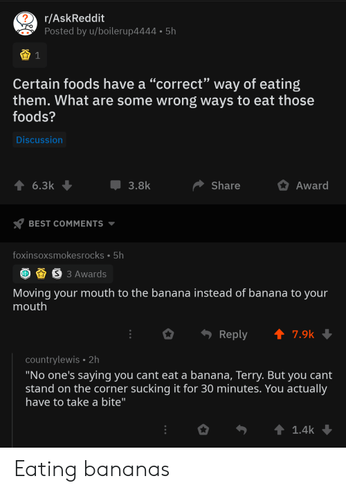 "Banana, Best, and Askreddit: r/AskReddit  Posted by u/boilerup4444 5h  1  Certain foods have a ""correct"" way of eating  them. What are some wrong ways to eat those  foods?  Discussion  3.8k  Share  Award  6.3k  BEST COMMENTS  foxinsoxsmokesrocks 5h  S 3 Awards  Moving your mouth to the banana instead of banana to your  mouth  Reply  7.9k  countrylewis 2h  ""No one's saying you cant eat a banana, Terry. But you cant  stand on the corner sucking it for 30 minutes. You actually  have to take a bite""  t 1.4k Eating bananas"