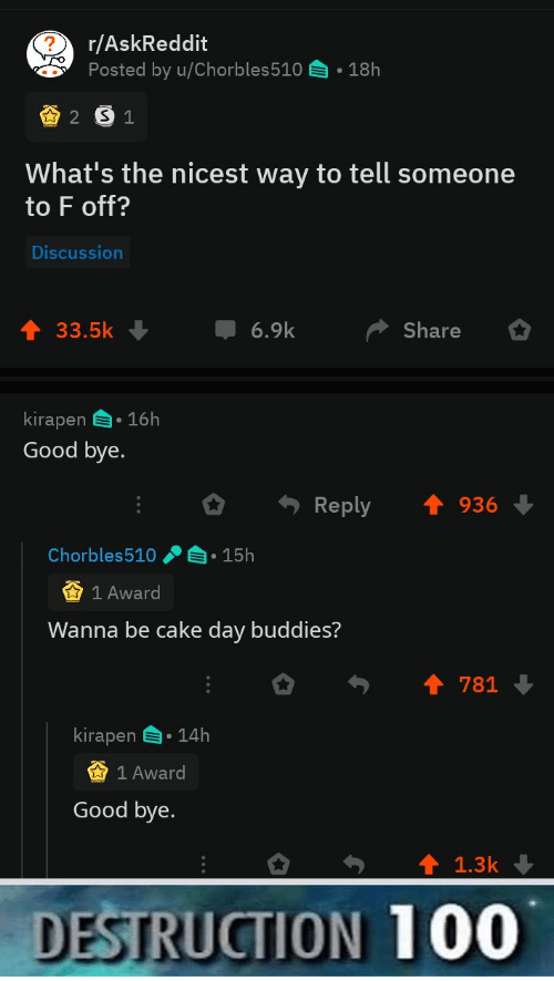 Cake, Good, and Askreddit: r/AskReddit  Posted by u/Chorbles510  18h  2 S1  What's the nicest way to tell someone  to F off?  Discussion  6.9k  33.5k  Share  kirapen 16h  Good bye.  Reply  936  Chorbles510  15h  1 Award  Wanna be cake day buddies?  781  kirapen  14h  1 Award  Good bye.  1.3k  DESTRUCTION 100