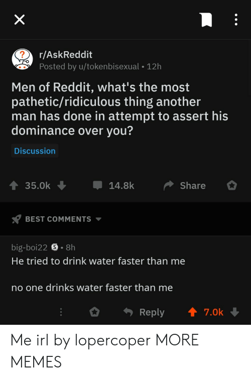 Dank, Memes, and Reddit: r/AskReddit  Posted by u/tokenbisexual -12h  Men of Reddit, what's the most  pathetic/ridiculous thing another  man has done in attempt to assert his  dominance over you?  Discussion  35.0k14.8k Share  BEST COMMENTS ▼  big-boi22 S . 8h  He tried to drink water faster than me  no one drinks water faster than me  。. Reply ↑ 7.0k Me irl by lopercoper MORE MEMES