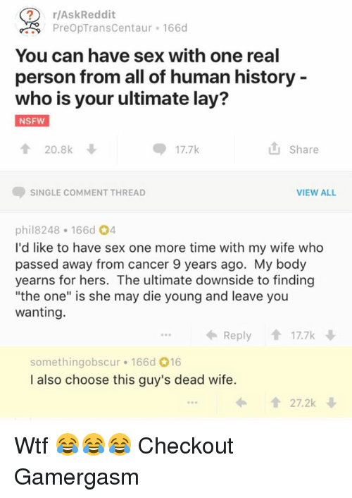 "Memes, Nsfw, and Sex: r/AskReddit  PreopTransCentaur 166d  You can have sex with one real  person from all of human history  who is your ultimate lay?  NSFW  20.8k  Share  SINGLE COMMENT THREAD  VIEW ALL  phil8248 166d O4  I'd like to have sex one more time with my wife who  passed away from cancer 9 years ago. My body  yearns for hers. The ultimate downside to finding  ""the one"" is she may die young and leave you  wanting.  Reply  17.7k  something obscur 166d 016  I also choose this guy's dead wife.  1 27.2k Wtf 😂😂😂  Checkout Gamergasm"