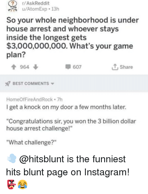"Instagram, Memes, and Best: r/AskReddit  u/AtomExp 13h  So your whole neighborhood is under  house arrest and whoever stays  inside the longest gets  $3,000,000,000. What's your game  plan?  964 ф  607  1, Share  BEST COMMENTS  HomeOfFireAndRock 7h  I get a knock on my door a few months later.  ""Congratulations sir, you won the 3 billion dollar  house arrest challenge!""  ""What challenge?"" 💨 @hitsblunt is the funniest hits blunt page on Instagram! 👺😂"