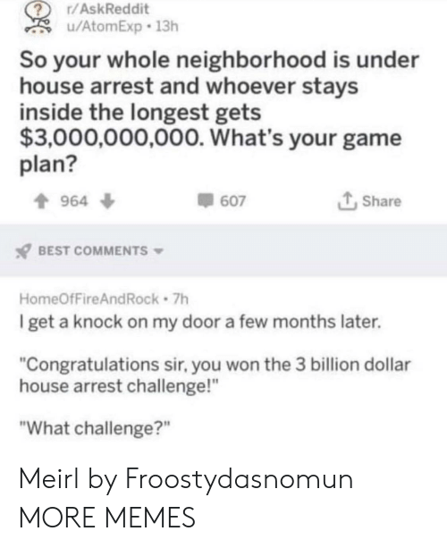 """Dank, Memes, and Target: r/AskReddit  u/AtomExp 13h  So your whole neighborhood is under  house arrest and whoever stays  inside the longest gets  $3,000,000,000. What's your game  plan?  t Share  964 ф  607  BEST COMMENTS  HomeOfFireAndRock 7h  get a knock on my door a few months later.  """"Congratulations sir, you won the 3 billion dollar  house arrest challenge!""""  """"What challenge?"""" Meirl by Froostydasnomun MORE MEMES"""